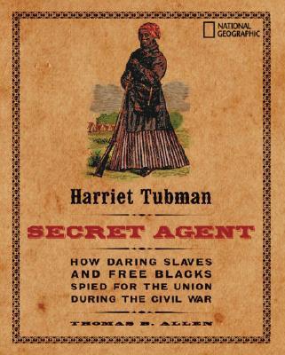 Harriet Tubman, Secret Agent By Allen, Thomas B./ Bauer, Carla